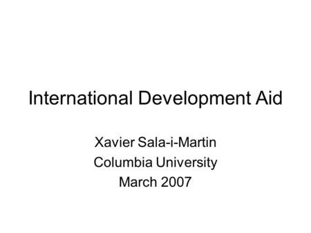 International Development Aid Xavier Sala-i-Martin Columbia University March 2007.