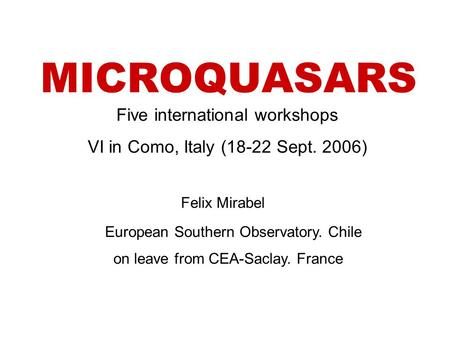 MICROQUASARS Felix Mirabel European Southern Observatory. Chile on leave from CEA-Saclay. France Five international workshops VI in Como, Italy (18-22.