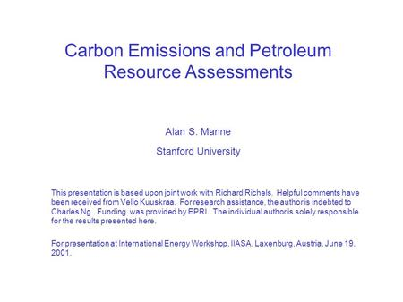 Carbon Emissions and Petroleum Resource Assessments Alan S. Manne Stanford University This presentation is based upon joint work with Richard Richels.
