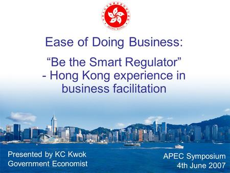 "Ease of Doing Business: ""Be the Smart Regulator"" - Hong Kong experience in business facilitation APEC Symposium 4th June 2007 Presented by KC Kwok Government."