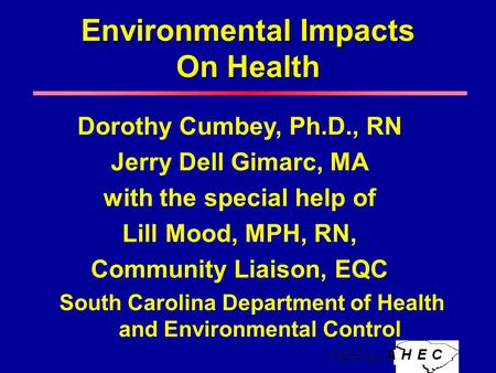 Environmental Impacts On Health Dorothy Cumbey, Ph.D., RN Jerry Dell Gimarc, MA with the special help of Lill Mood, MPH, RN, Community Liaison, EQC South.