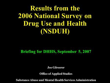 Results from the 2006 National Survey on Drug Use and Health (NSDUH) Briefing for DHHS, September 5, 2007 Joe Gfroerer Office of Applied Studies Substance.