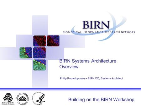 Building on the BIRN Workshop BIRN Systems Architecture Overview Philip Papadopoulos – BIRN CC, Systems Architect.
