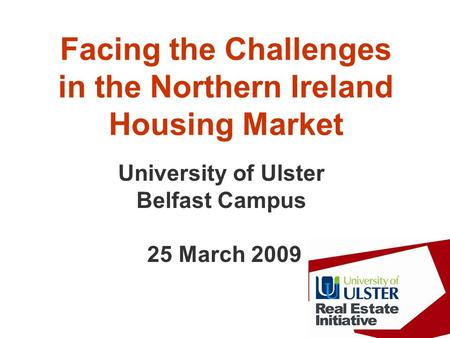 Facing the Challenges in the Northern Ireland Housing Market University of Ulster Belfast Campus 25 March 2009.