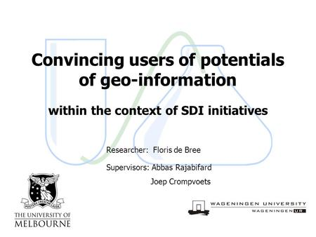 28 October 2004slide 1/13 Convincing users of potentials of geo-information within the context of SDI initiatives Researcher: Floris de Bree Supervisors: