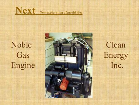 Noble Gas Engine Next New exploration of an old idea Clean Energy Inc.