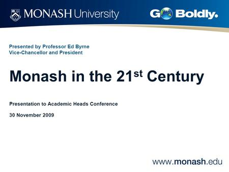 Presented by Professor Ed Byrne Vice-Chancellor and President Monash in the 21 st Century Presentation to Academic Heads Conference 30 November 2009.