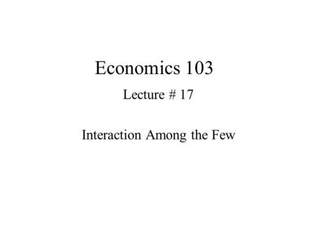 Economics 103 Lecture # 17 Interaction Among the Few.