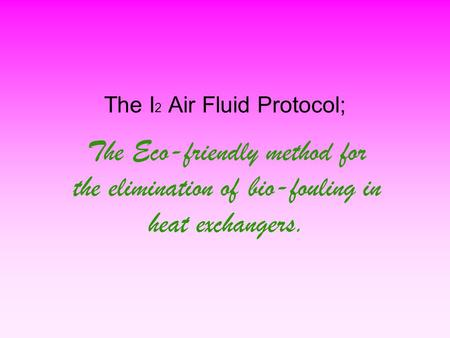 The I 2 Air Fluid Protocol; The Eco-friendly method for the elimination of bio-fouling in heat exchangers.