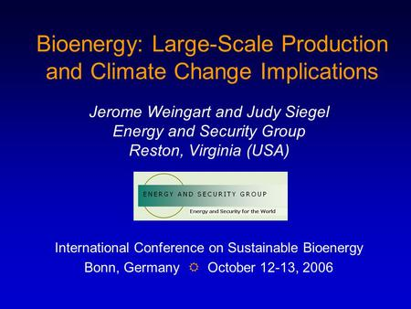 Bioenergy: Large-Scale Production and Climate Change Implications Jerome Weingart and Judy Siegel Energy and Security Group Reston, Virginia (USA) International.
