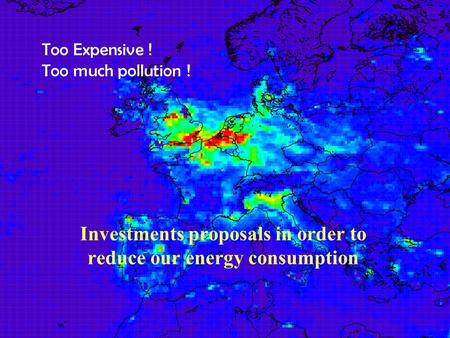 Too Expensive ! Too much pollution ! Investments proposals in order to reduce our energy consumption.