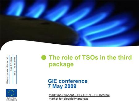 Mark van Stiphout – DG TREN – C2 Internal market for electricity and gas The role of TSOs in the third package EUROPEAN COMMISSION GIE conference 7 May.