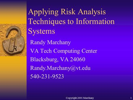 Copyright 2001 Marchany1 Randy Marchany VA Tech Computing Center Blacksburg, VA 24060 540-231-9523 Applying Risk Analysis Techniques.