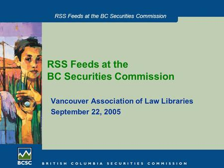 RSS Feeds at the BC Securities Commission Vancouver Association of Law Libraries September 22, 2005.