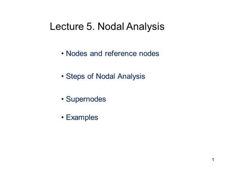 Nodes and reference nodes Steps of Nodal Analysis Supernodes Examples Lecture 5. Nodal Analysis 1.