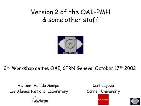 Version 2 of the OAI-PMH & some other stuff 2 nd Workshop on the OAI, CERN Geneva, October 17 th 2002 Herbert Van de Sompel Los Alamos National Laboratory.