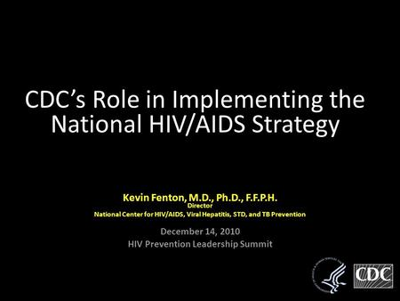 Kevin Fenton, Kevin Fenton, M.D., Ph.D., F.F.P.H.Director National Center for HIV/AIDS, Viral Hepatitis, STD, and TB Prevention December 14, 2010 HIV Prevention.