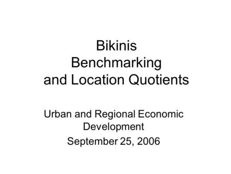 Bikinis Benchmarking and Location Quotients Urban and Regional Economic Development September 25, 2006.