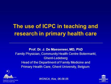 The use of ICPC in teaching and research in primary health care Prof. Dr. J. De Maeseneer, MD, PhD Family Physician, Community Health Centre Botermarkt,