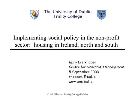 © ML Rhodes, Trinity College Dublin Implementing social policy in the non-profit sector: housing in Ireland, north and south Mary Lee Rhodes Centre for.