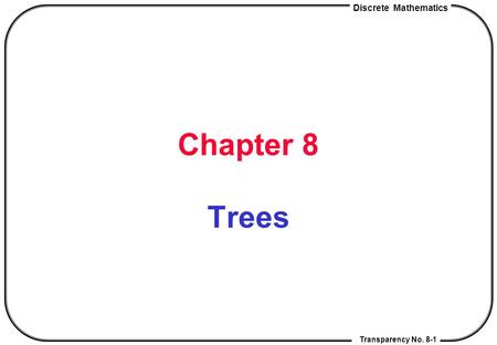 Discrete Mathematics Transparency No. 8-1 Chapter 8 Trees.