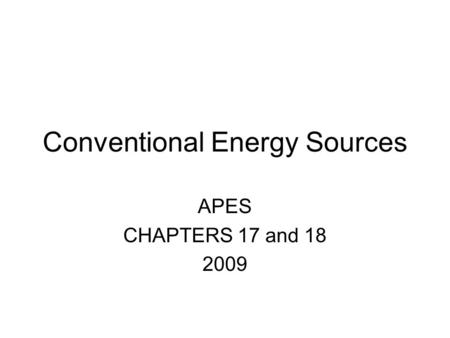 Conventional Energy Sources APES CHAPTERS 17 and 18 2009.
