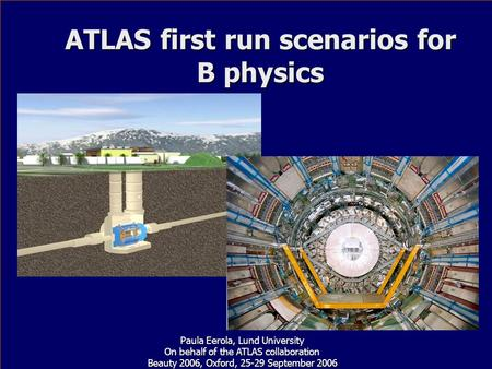 ATLAS first run scenarios for B physics Paula Eerola, Lund University On behalf of the ATLAS collaboration Beauty 2006, Oxford, 25-29 September 2006.
