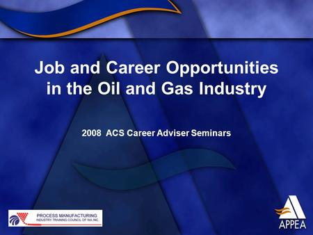 Job and Career Opportunities in the Oil and Gas Industry 2008 ACS Career Adviser Seminars.