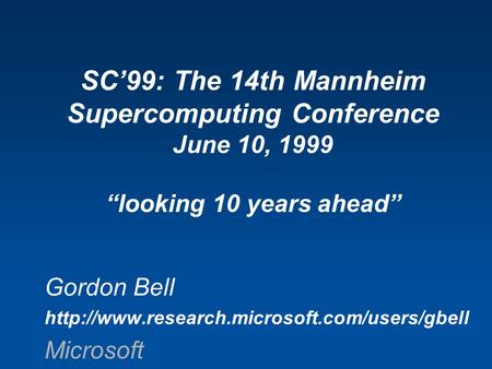 "Gordon Bell  Microsoft SC'99: The 14th Mannheim Supercomputing Conference June 10, 1999 ""looking 10 years."
