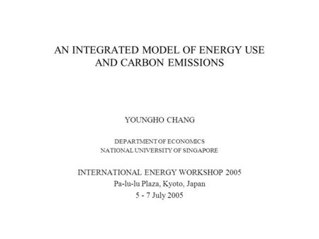 AN INTEGRATED MODEL OF ENERGY USE AND CARBON EMISSIONS YOUNGHO CHANG DEPARTMENT OF ECONOMICS NATIONAL UNIVERSITY OF SINGAPORE INTERNATIONAL ENERGY WORKSHOP.