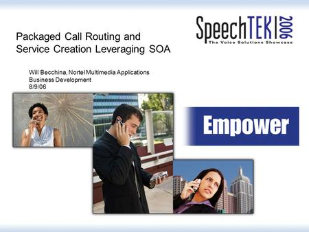 Packaged Call Routing and Service Creation Leveraging SOA Will Becchina, Nortel Multimedia Applications Business Development 8/9/06.