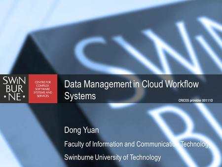 Data Management in Cloud Workflow Systems Dong Yuan Faculty of Information and Communication Technology Swinburne University of Technology.