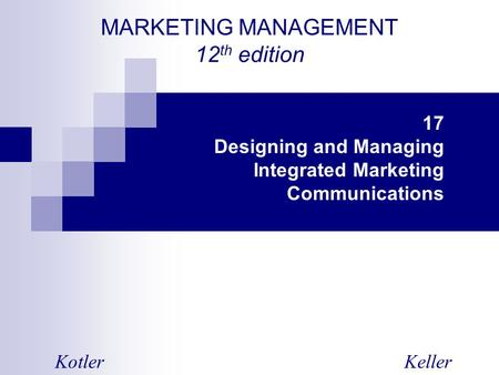 MARKETING MANAGEMENT 12 th edition KotlerKeller 17 Designing and Managing Integrated Marketing Communications.
