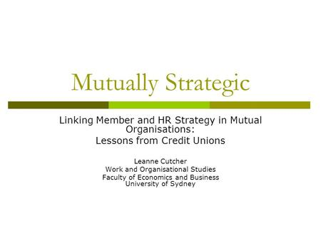 Mutually Strategic Linking Member and HR Strategy in Mutual Organisations: Lessons from Credit Unions Leanne Cutcher Work and Organisational Studies Faculty.