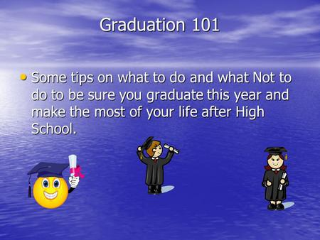Graduation 101 Some tips on what to do and what Not to do to be sure you graduate this year and make the most of your life after High School.