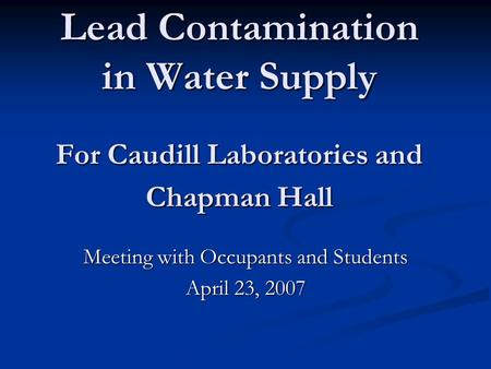 Lead Contamination in Water Supply For Caudill Laboratories and Chapman Hall Meeting with Occupants and Students April 23, 2007.