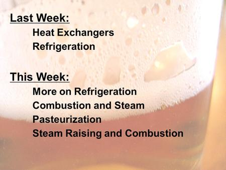 Last Week: Heat Exchangers Refrigeration This Week: More on Refrigeration Combustion and Steam Pasteurization Steam Raising and Combustion.