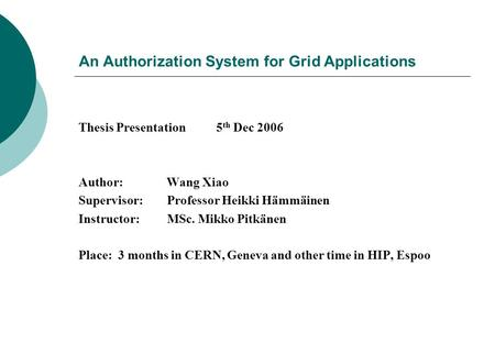 An Authorization System for Grid Applications Thesis Presentation 5 th Dec 2006 Author: Wang Xiao Supervisor: Professor Heikki Hämmäinen Instructor: MSc.