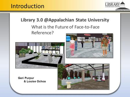Introduction Library State University What is the Future of Face-to-Face Reference? Geri Purpur & Louise Ochoa.