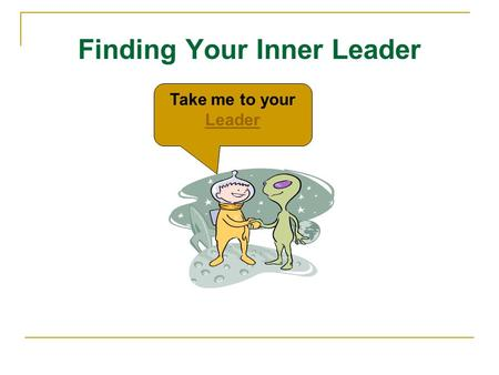 Finding Your Inner Leader Take me to your Leader Leader.