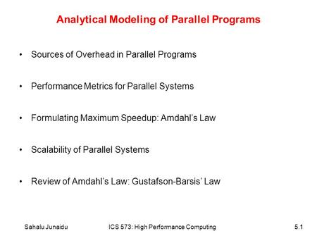 11Sahalu JunaiduICS 573: High Performance Computing5.1 Analytical Modeling of Parallel Programs Sources of Overhead in Parallel Programs Performance Metrics.