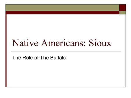 Native Americans: Sioux The Role of The Buffalo. The Plains The Woodlands The Buffalo is really named The American Bison. However we will continue to.