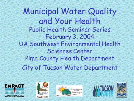 Municipal Water Quality and Your Health Public Health Seminar Series February 3, 2004 UA,Southwest Environmental Health Sciences Center Pima County Health.
