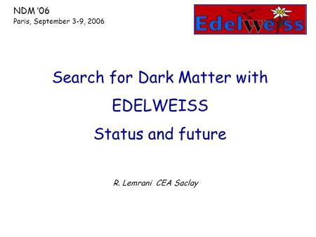 R. Lemrani CEA Saclay Search for Dark Matter with EDELWEISS Status and future NDM '06 Paris, September 3-9, 2006.
