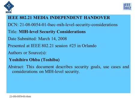21-08-0054-01-0sec IEEE 802.21 MEDIA INDEPENDENT HANDOVER DCN: 21-08-0054-01-0sec-mih-level-security-considerations Title: MIH-level Security Considerations.