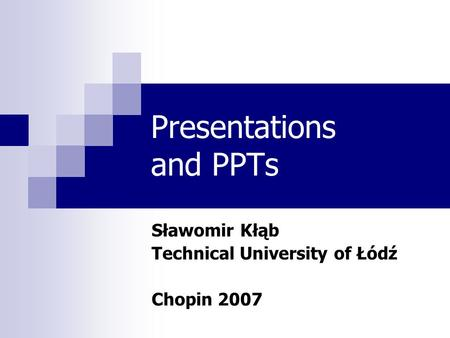 Presentations and PPTs Sławomir Kłąb Technical University of Łódź Chopin 2007.