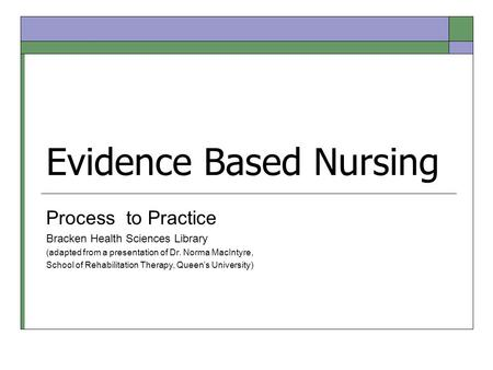 Evidence Based Nursing Process to Practice Bracken Health Sciences Library (adapted from a presentation of Dr. Norma MacIntyre, School of Rehabilitation.