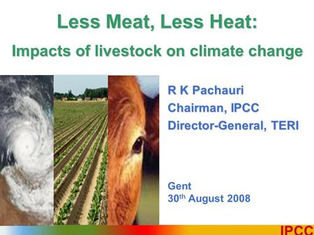 1 IPCC R K Pachauri Chairman, IPCC Director-General, TERI Gent 30 th August 2008 Less Meat, Less Heat: Impacts of livestock on climate change.