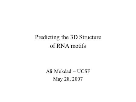 Predicting the 3D Structure of RNA motifs Ali Mokdad – UCSF May 28, 2007.