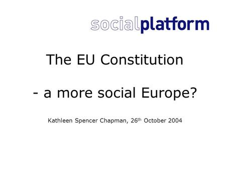 The EU Constitution - a more social Europe? Kathleen Spencer Chapman, 26 th October 2004.